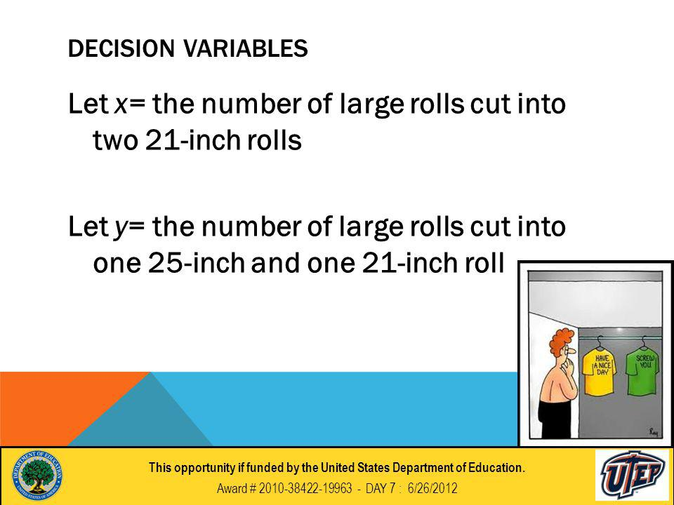 DECISION VARIABLES Let x= the number of large rolls cut into two 21-inch rolls Let y= the number of large rolls cut into one 25-inch and one 21-inch roll This opportunity if funded by the United States Department of Education.