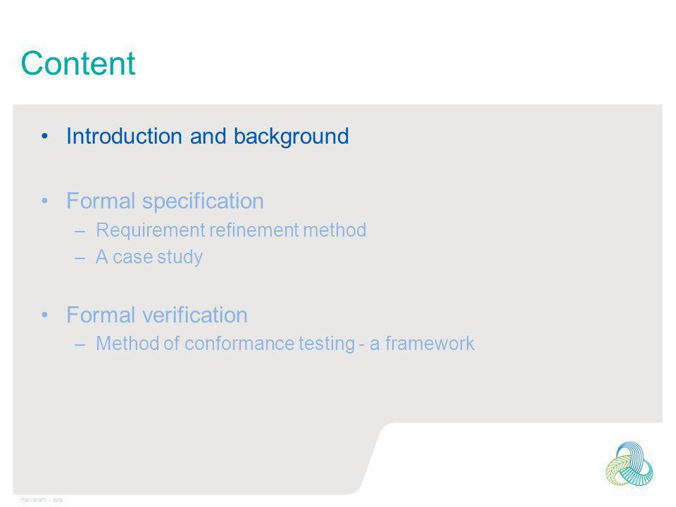 Intervenant - date Content Introduction and background Formal specification –Requirement refinement method –A case study Formal verification –Method of conformance testing - a framework