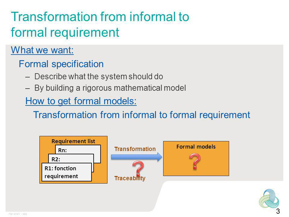 Intervenant - date Transformation from informal to formal requirement 3 What we want: Formal specification –Describe what the system should do –By building a rigorous mathematical model How to get formal models: Transformation from informal to formal requirement Formal models Requirement list Rn: R2: R1: fonction requirement Transformation Traceability