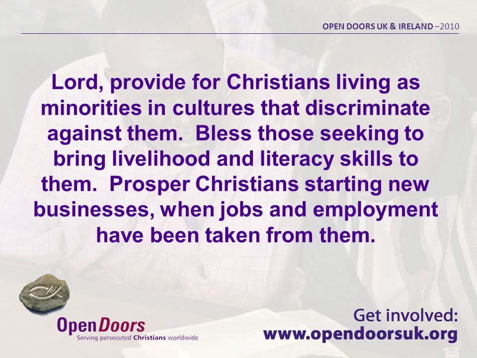 Lord, provide for Christians living as minorities in cultures that discriminate against them. Bless those seeking to bring livelihood and literacy ski