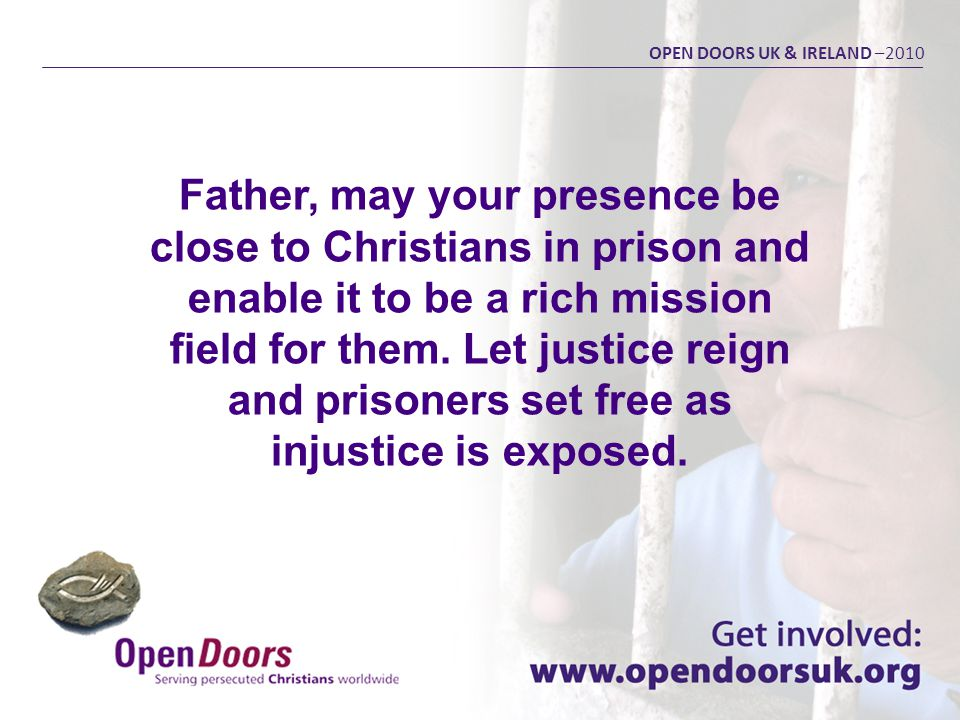 Father, may your presence be close to Christians in prison and enable it to be a rich mission field for them. Let justice reign and prisoners set free