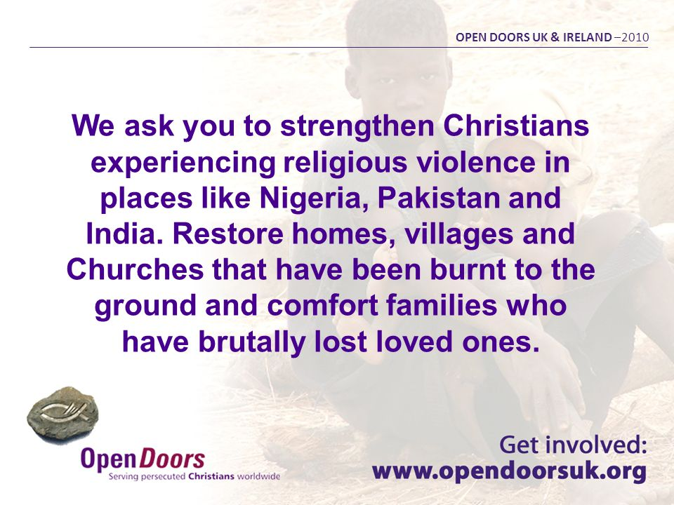 We ask you to strengthen Christians experiencing religious violence in places like Nigeria, Pakistan and India. Restore homes, villages and Churches t
