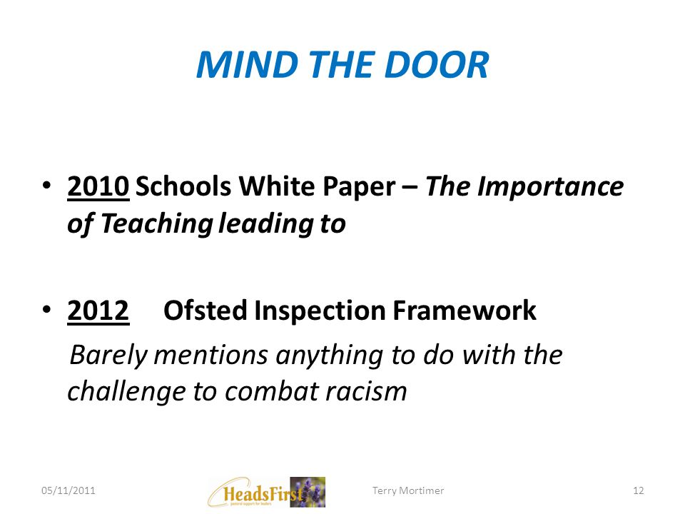 MIND THE DOOR 2010 Schools White Paper – The Importance of Teaching leading to 2012 Ofsted Inspection Framework Barely mentions anything to do with th