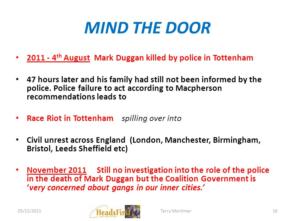 MIND THE DOOR 2011 - 4 th August Mark Duggan killed by police in Tottenham 47 hours later and his family had still not been informed by the police. Po