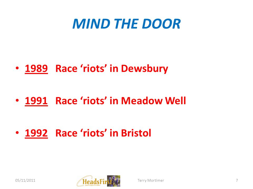 MIND THE DOOR 1989 Race riots in Dewsbury 1991 Race riots in Meadow Well 1992 Race riots in Bristol 05/11/20117Terry Mortimer