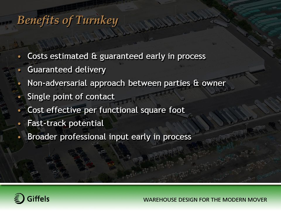 Benefits of Turnkey Costs estimated & guaranteed early in process Guaranteed delivery Non-adversarial approach between parties & owner Single point of
