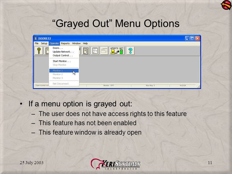 25 July 200311 Grayed Out Menu Options If a menu option is grayed out: –The user does not have access rights to this feature –This feature has not been enabled –This feature window is already open