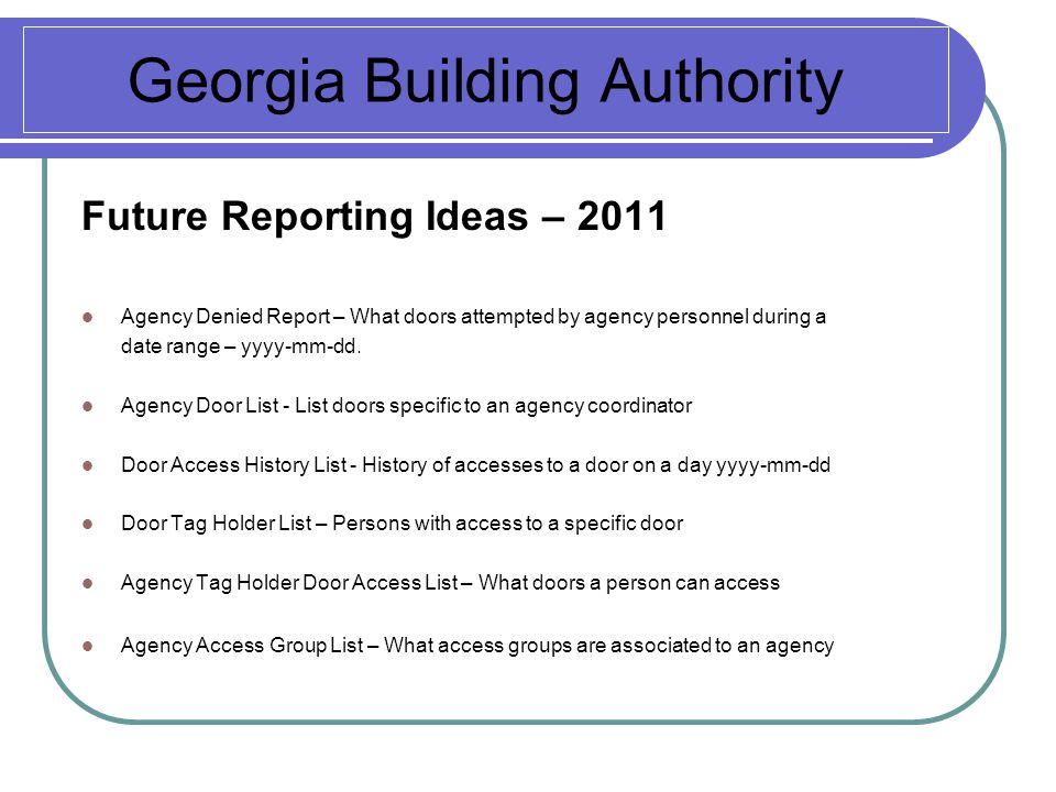 Georgia Building Authority Future Reporting Ideas – 2011 Agency Denied Report – What doors attempted by agency personnel during a date range – yyyy-mm-dd.
