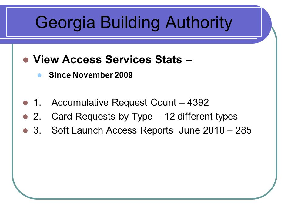 Georgia Building Authority View Access Services Stats – Since November 2009 1.Accumulative Request Count – 4392 2.Card Requests by Type – 12 different types 3.Soft Launch Access Reports June 2010 – 285
