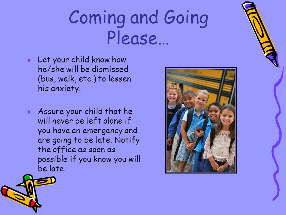 Coming and Going Please… Let your child know how he/she will be dismissed (bus, walk, etc.) to lessen his anxiety. Assure your child that he will neve