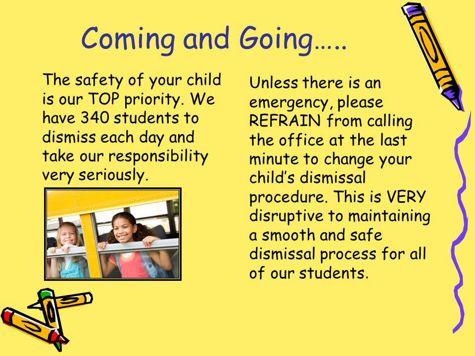 Coming and Going….. Unless there is an emergency, please REFRAIN from calling the office at the last minute to change your childs dismissal procedure.