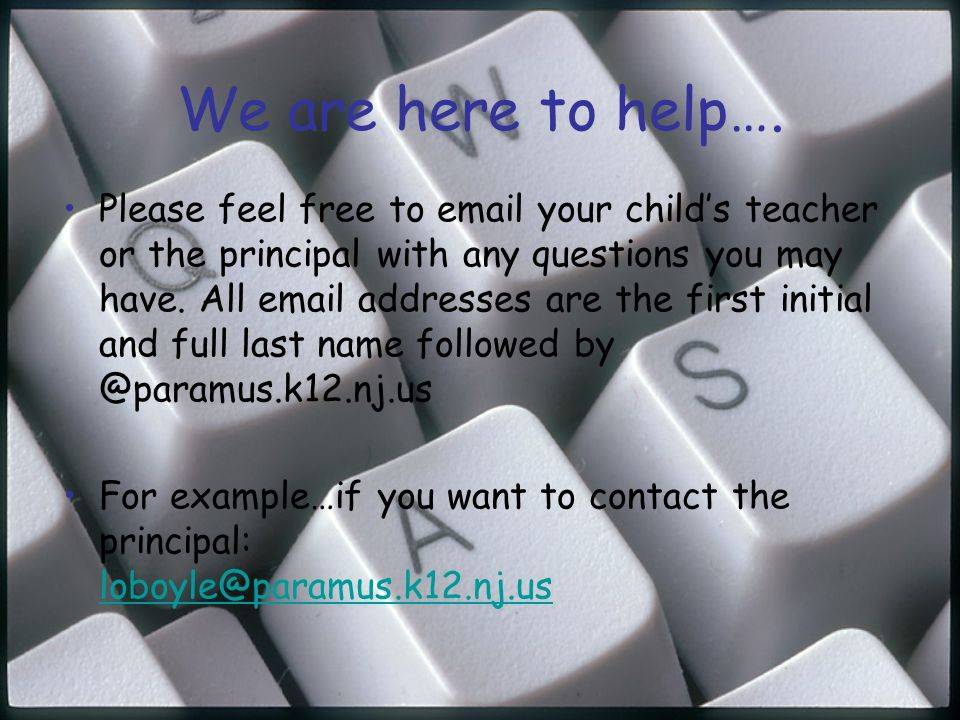 We are here to help…. Please feel free to email your childs teacher or the principal with any questions you may have. All email addresses are the firs