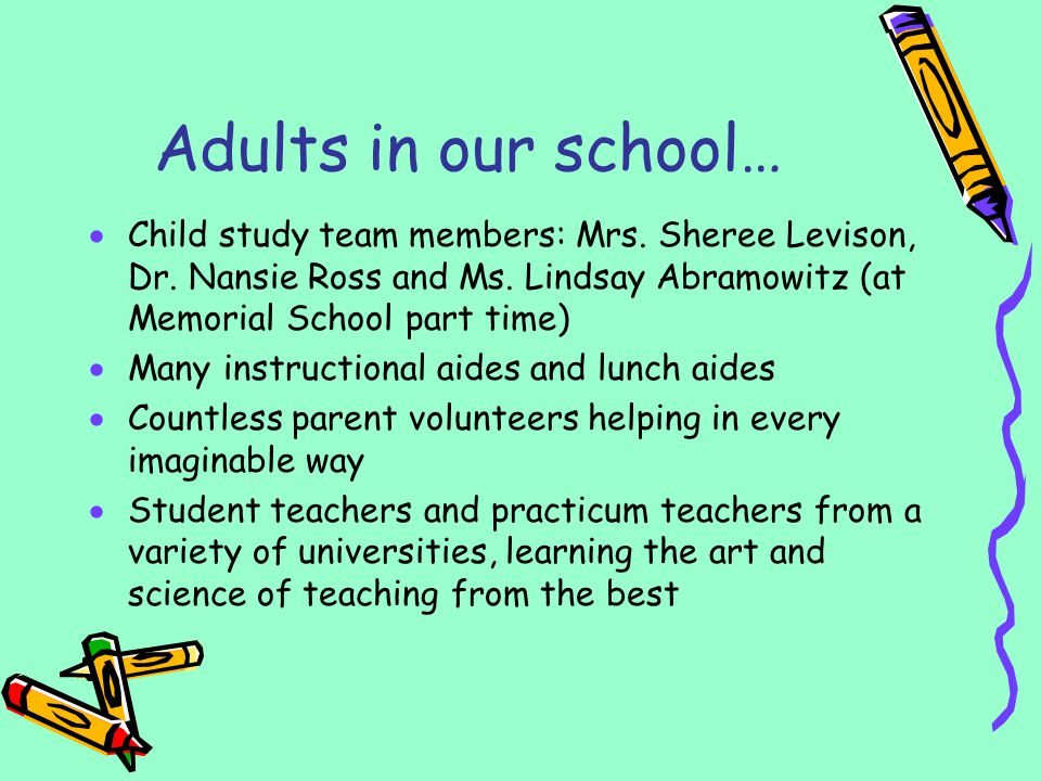 Adults in our school… Child study team members: Mrs. Sheree Levison, Dr. Nansie Ross and Ms. Lindsay Abramowitz (at Memorial School part time) Many in