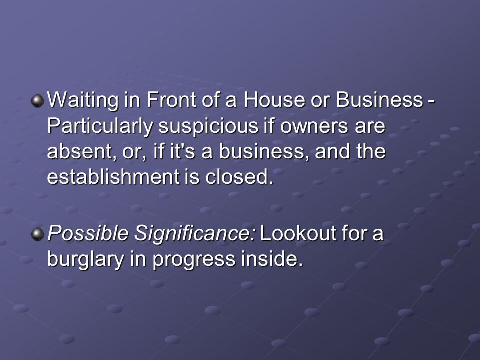Waiting in Front of a House or Business - Particularly suspicious if owners are absent, or, if it's a business, and the establishment is closed. Possi