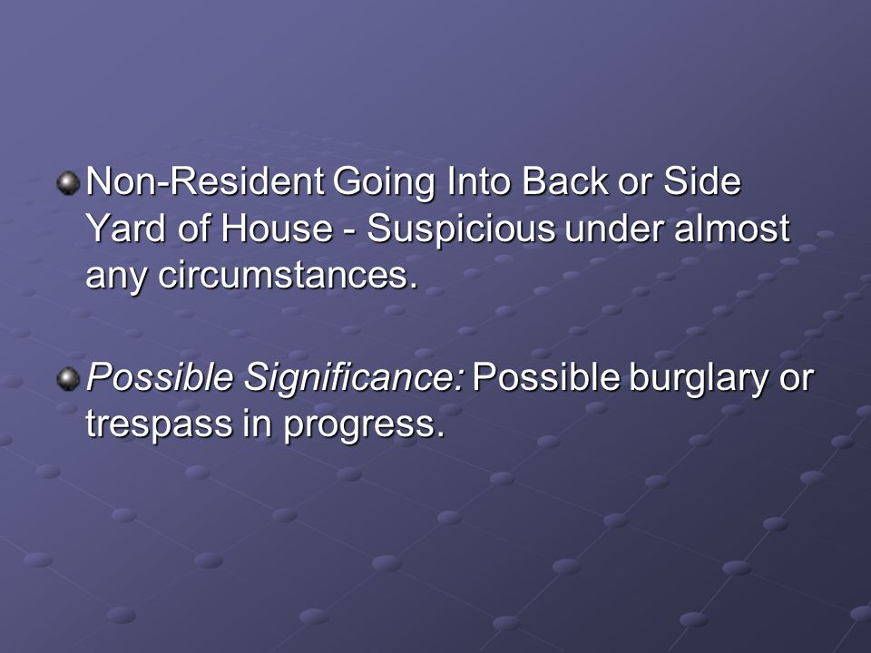 Non-Resident Going Into Back or Side Yard of House - Suspicious under almost any circumstances. Possible Significance: Possible burglary or trespass i
