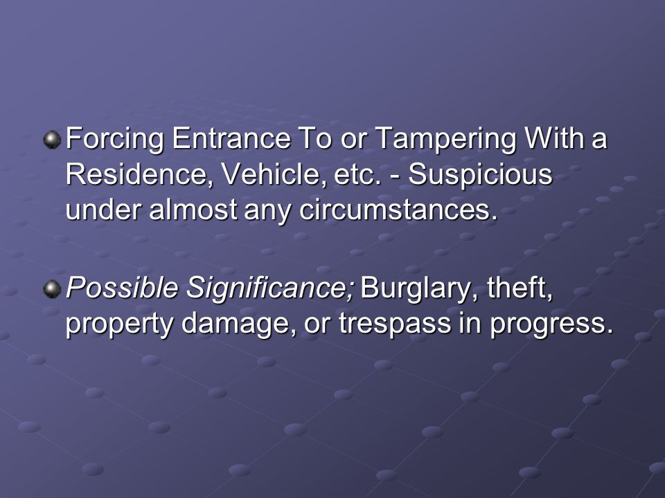 Forcing Entrance To or Tampering With a Residence, Vehicle, etc. - Suspicious under almost any circumstances. Possible Significance; Burglary, theft,