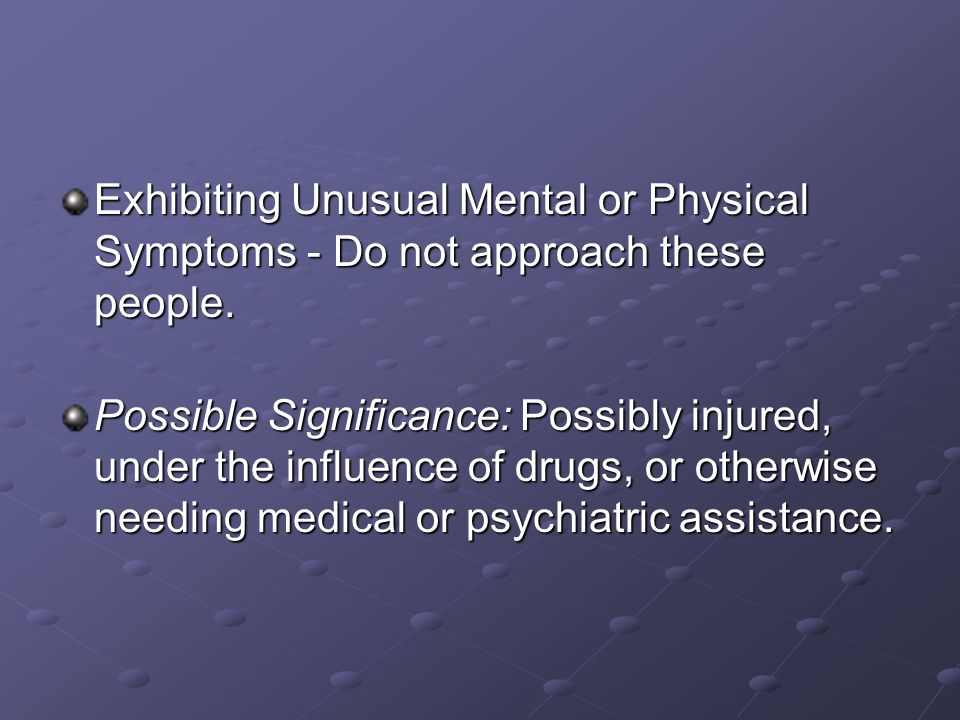 Exhibiting Unusual Mental or Physical Symptoms - Do not approach these people. Possible Significance: Possibly injured, under the influence of drugs,