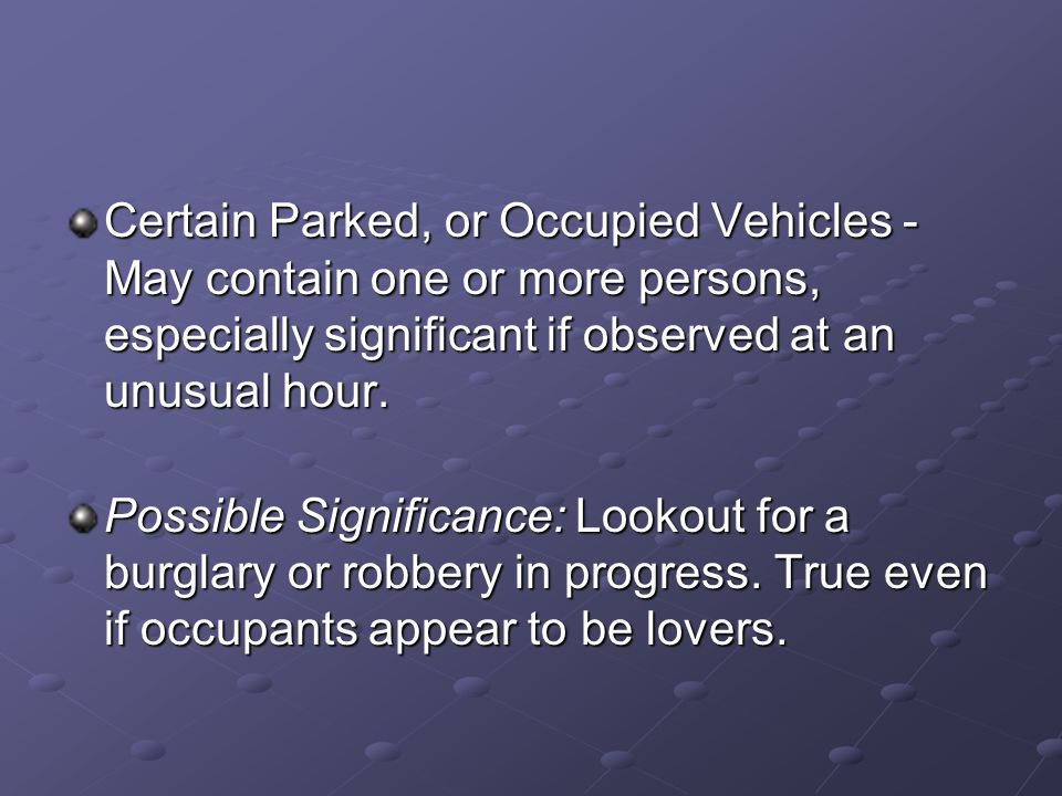 Certain Parked, or Occupied Vehicles - May contain one or more persons, especially significant if observed at an unusual hour. Possible Significance: