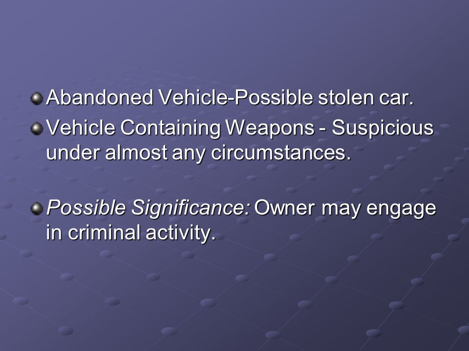 Abandoned Vehicle-Possible stolen car. Vehicle Containing Weapons - Suspicious under almost any circumstances. Possible Significance: Owner may engage