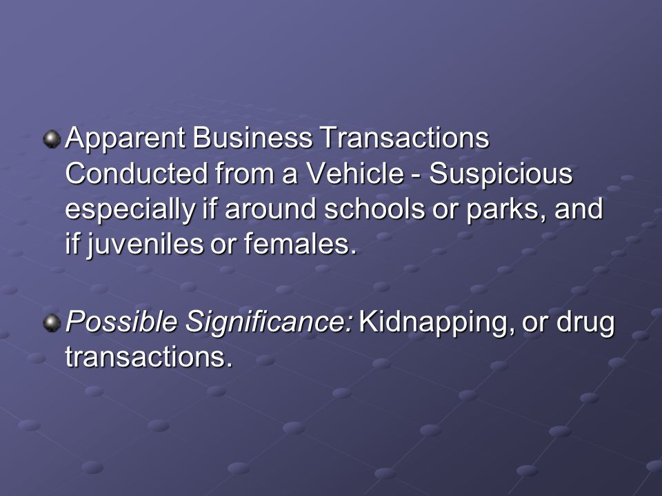 Apparent Business Transactions Conducted from a Vehicle - Suspicious especially if around schools or parks, and if juveniles or females. Possible Sign