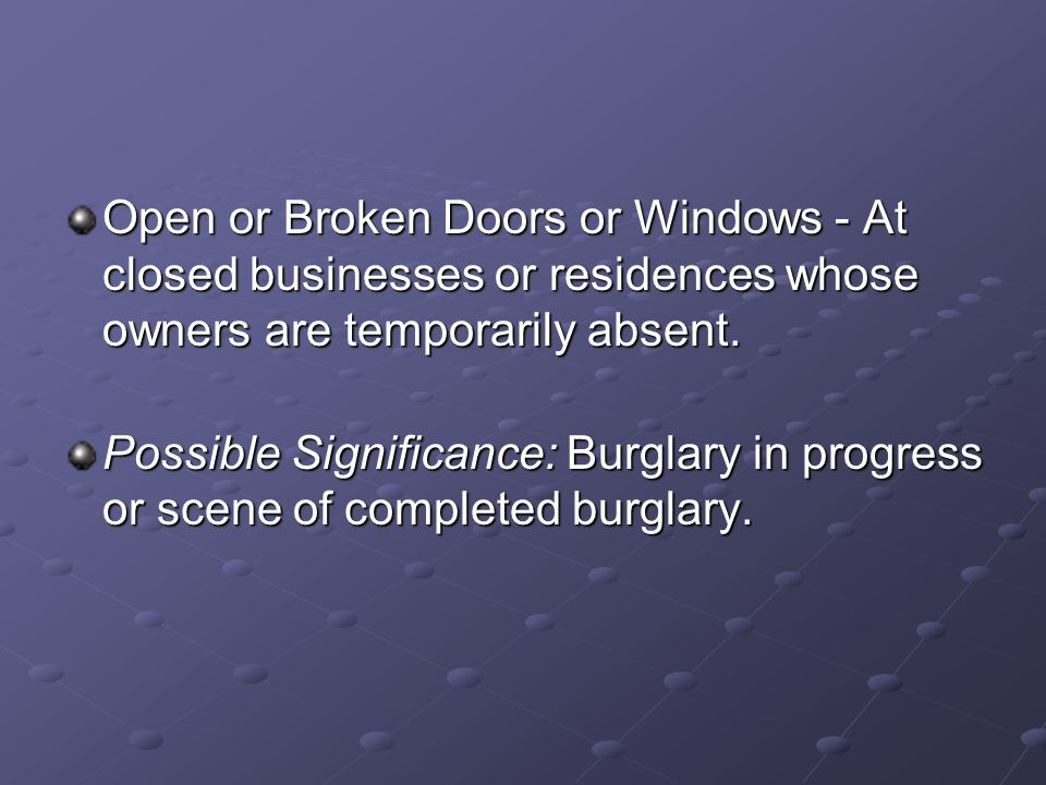 Open or Broken Doors or Windows - At closed businesses or residences whose owners are temporarily absent. Possible Significance: Burglary in progress