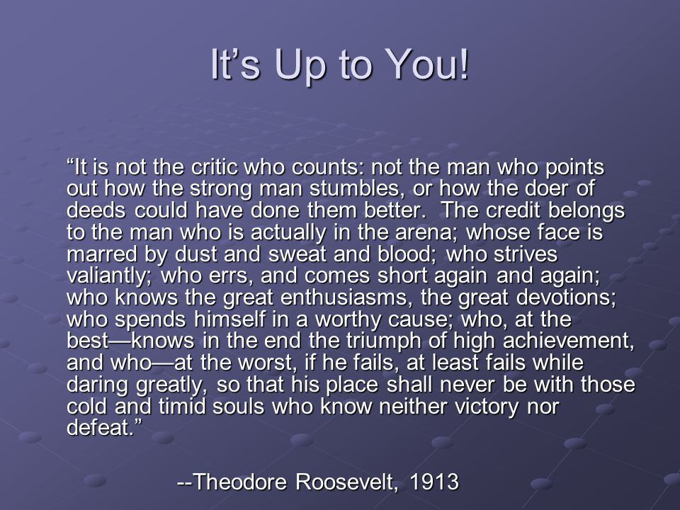 Its Up to You! It is not the critic who counts: not the man who points out how the strong man stumbles, or how the doer of deeds could have done them
