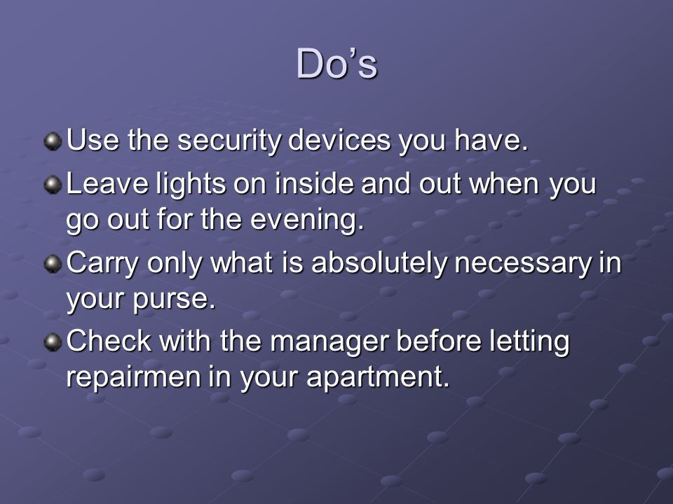 Dos Use the security devices you have. Leave lights on inside and out when you go out for the evening. Carry only what is absolutely necessary in your