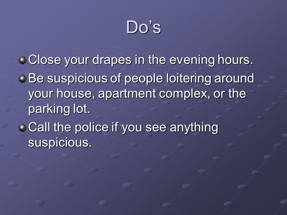 Dos Close your drapes in the evening hours. Be suspicious of people loitering around your house, apartment complex, or the parking lot. Call the polic