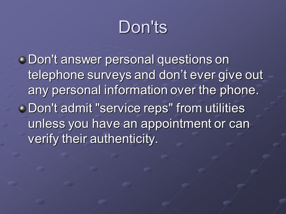 Don'ts Don't answer personal questions on telephone surveys and dont ever give out any personal information over the phone. Don't admit
