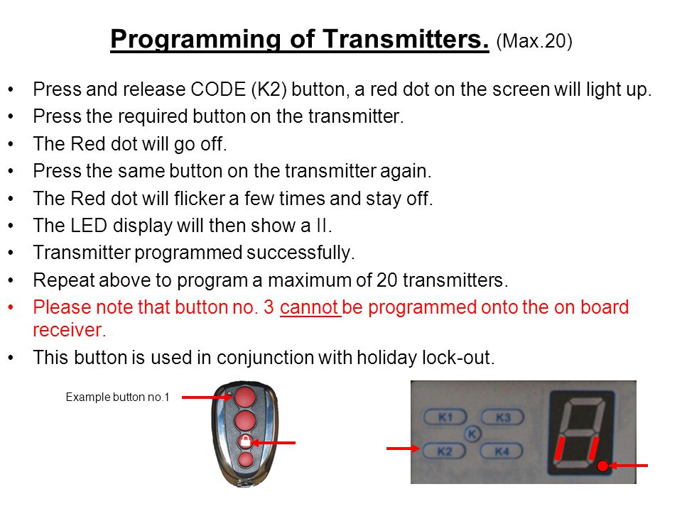 Programming of Transmitters. (Max.20) Press and release CODE (K2) button, a red dot on the screen will light up. Press the required button on the tran