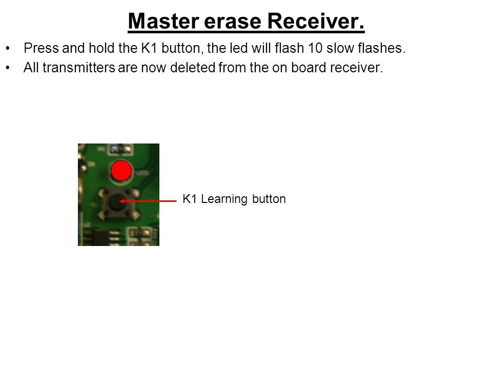 Master erase Receiver. Press and hold the K1 button, the led will flash 10 slow flashes. All transmitters are now deleted from the on board receiver.