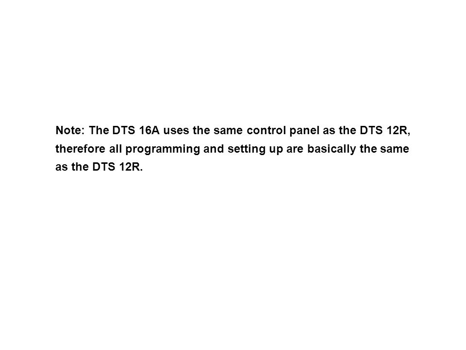 Note: The DTS 16A uses the same control panel as the DTS 12R, therefore all programming and setting up are basically the same as the DTS 12R.