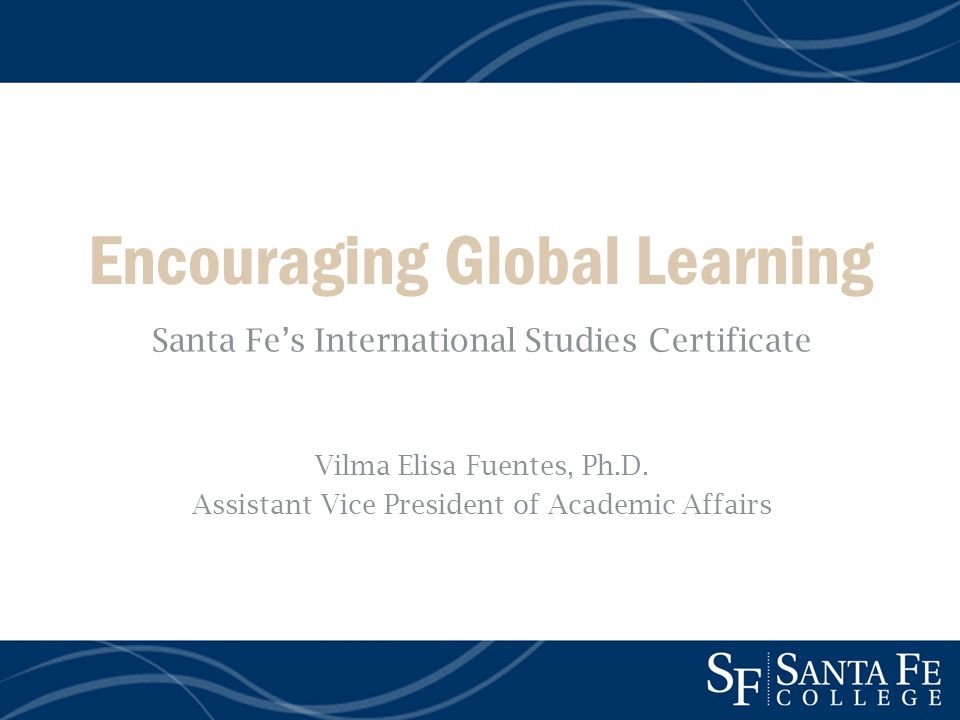 Encouraging Global Learning Santa Fes International Studies Certificate Vilma Elisa Fuentes, Ph.D.