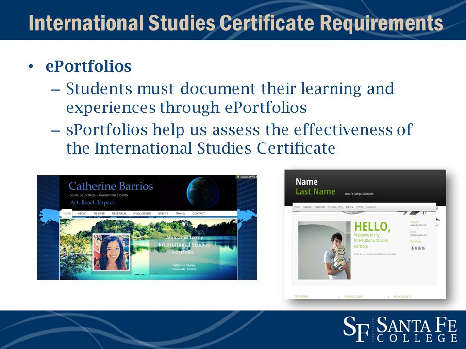 International Studies Certificate Requirements ePortfolios – Students must document their learning and experiences through ePortfolios – sPortfolios help us assess the effectiveness of the International Studies Certificate
