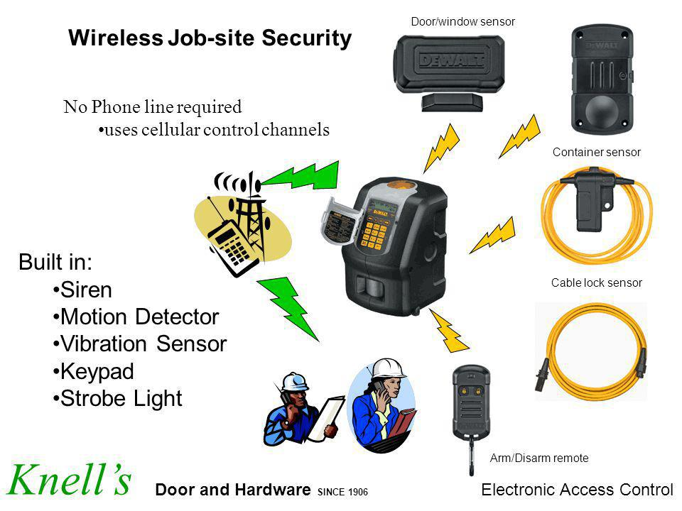 Knells Door and Hardware SINCE 1906 Electronic Access Control Wireless Job-site Security No Phone line required uses cellular control channels Arm/Disarm remote Cable lock sensor Container sensor Door/window sensor Built in: Siren Motion Detector Vibration Sensor Keypad Strobe Light