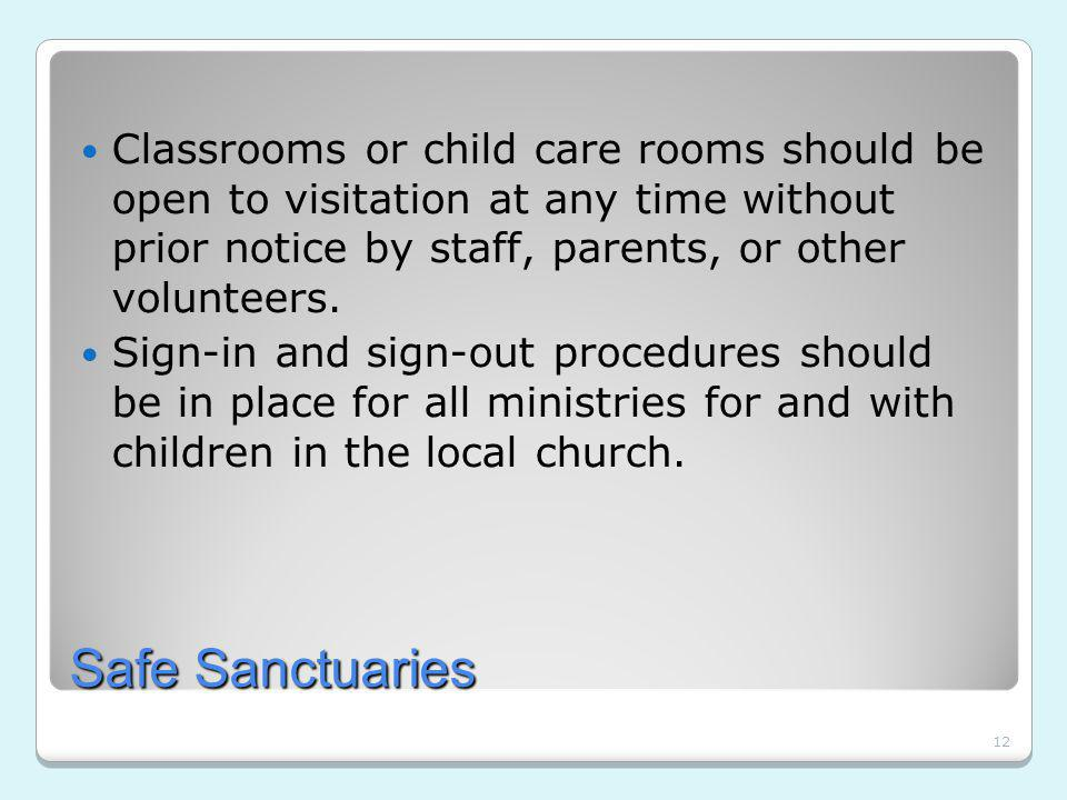 12 Safe Sanctuaries Classrooms or child care rooms should be open to visitation at any time without prior notice by staff, parents, or other volunteers.