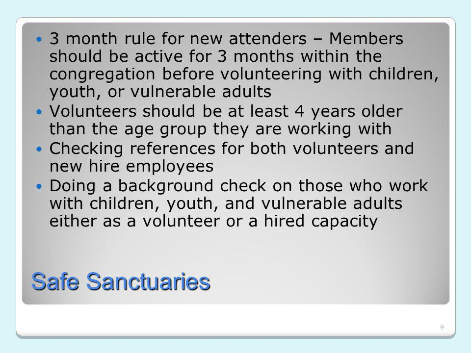 9 Safe Sanctuaries 3 month rule for new attenders – Members should be active for 3 months within the congregation before volunteering with children, youth, or vulnerable adults Volunteers should be at least 4 years older than the age group they are working with Checking references for both volunteers and new hire employees Doing a background check on those who work with children, youth, and vulnerable adults either as a volunteer or a hired capacity
