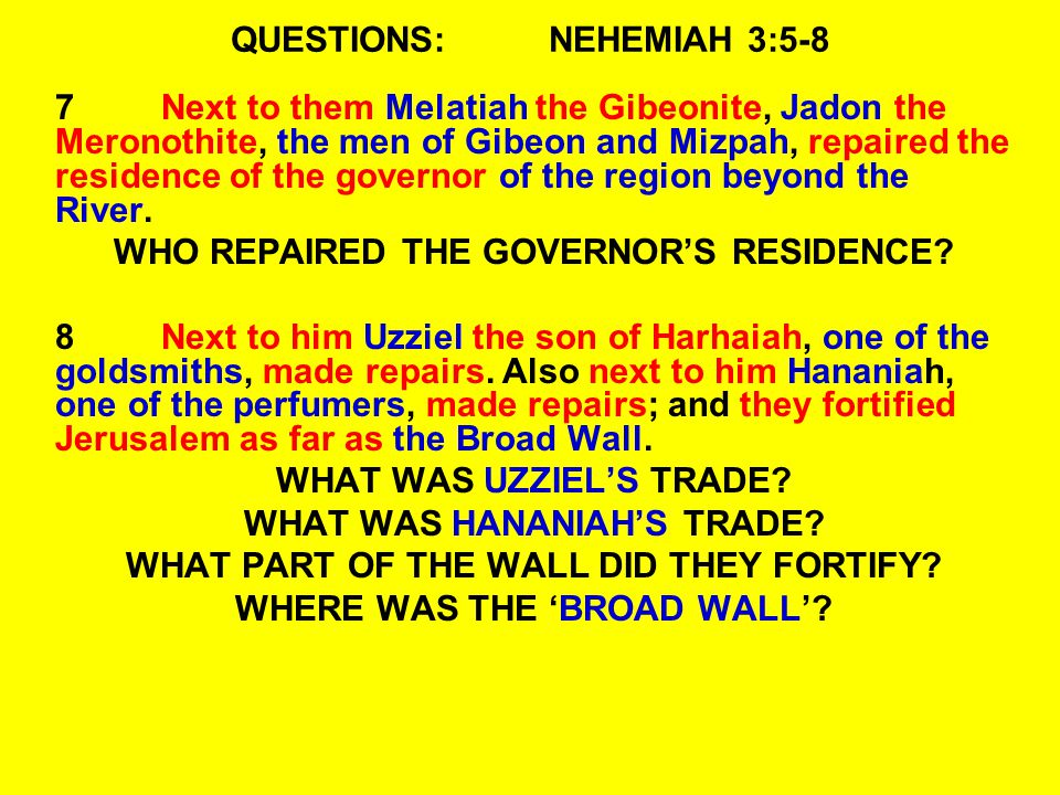QUESTIONS:NEHEMIAH 3:5-8 7Next to them Melatiah the Gibeonite, Jadon the Meronothite, the men of Gibeon and Mizpah, repaired the residence of the governor of the region beyond the River.