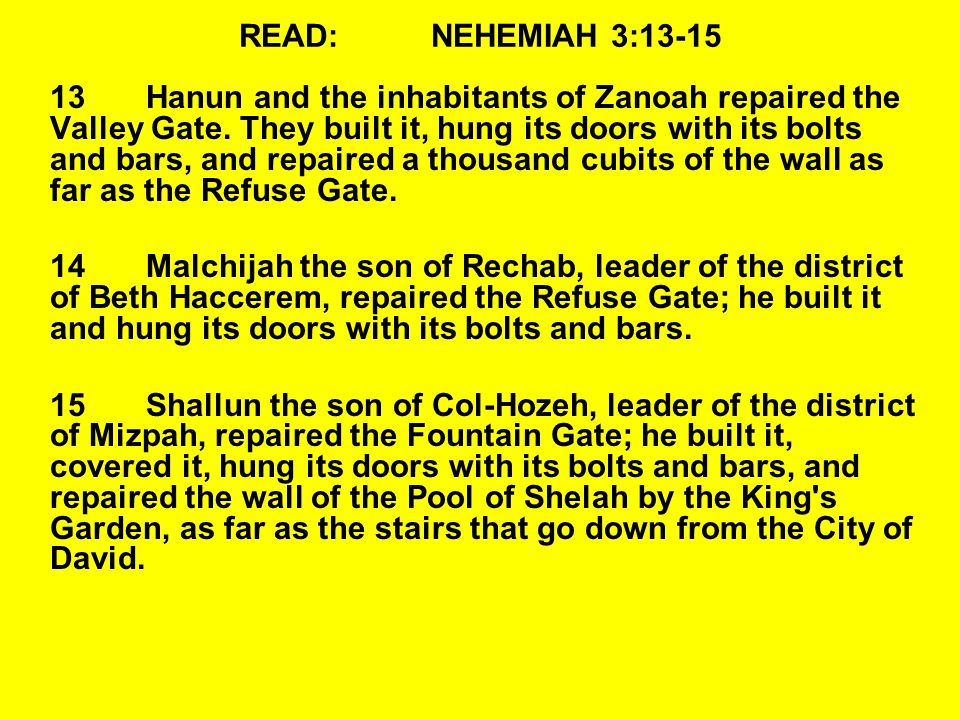 READ:NEHEMIAH 3:13-15 13Hanun and the inhabitants of Zanoah repaired the Valley Gate.