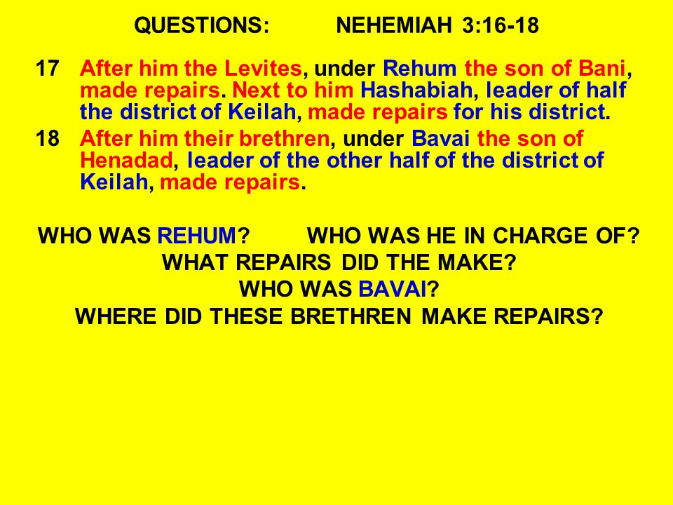 QUESTIONS:NEHEMIAH 3:16-18 17After him the Levites, under Rehum the son of Bani, made repairs.
