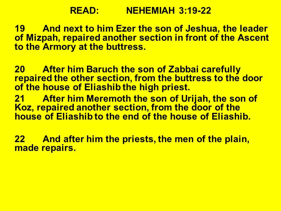 READ:NEHEMIAH 3:19-22 19And next to him Ezer the son of Jeshua, the leader of Mizpah, repaired another section in front of the Ascent to the Armory at the buttress.