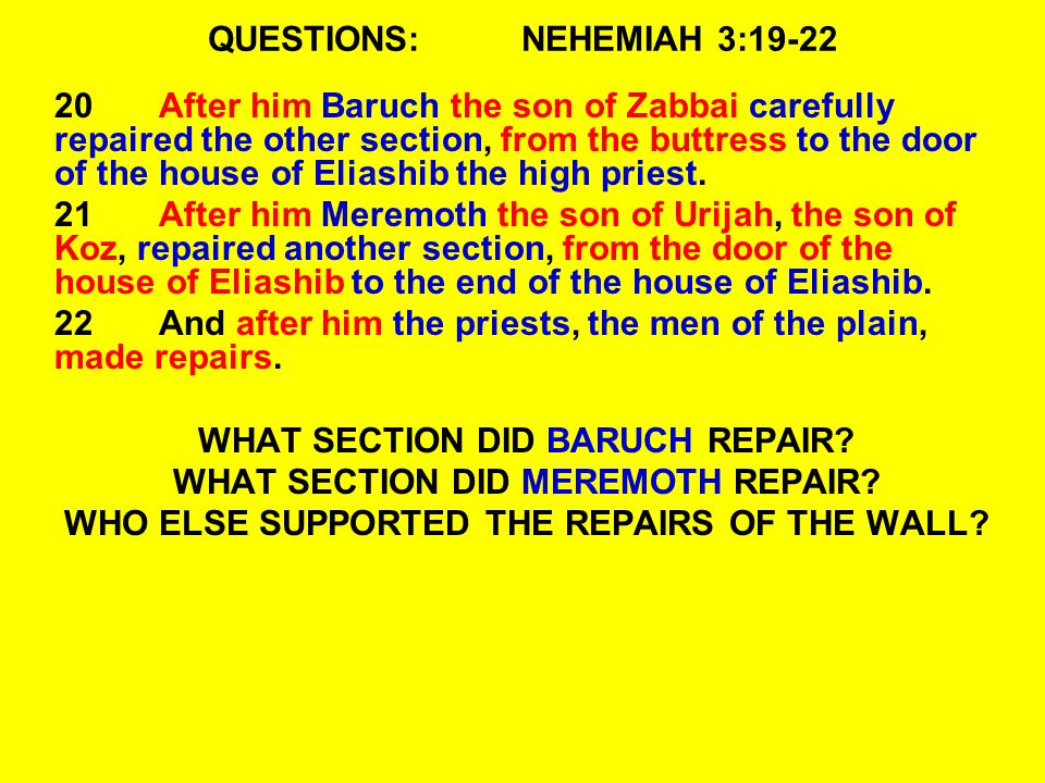 QUESTIONS:NEHEMIAH 3:19-22 20After him Baruch the son of Zabbai carefully repaired the other section, from the buttress to the door of the house of Eliashib the high priest.