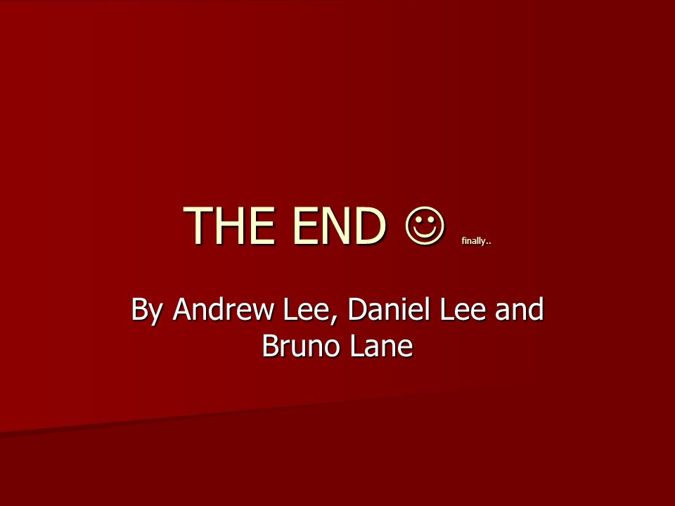 THE END finally.. By Andrew Lee, Daniel Lee and Bruno Lane
