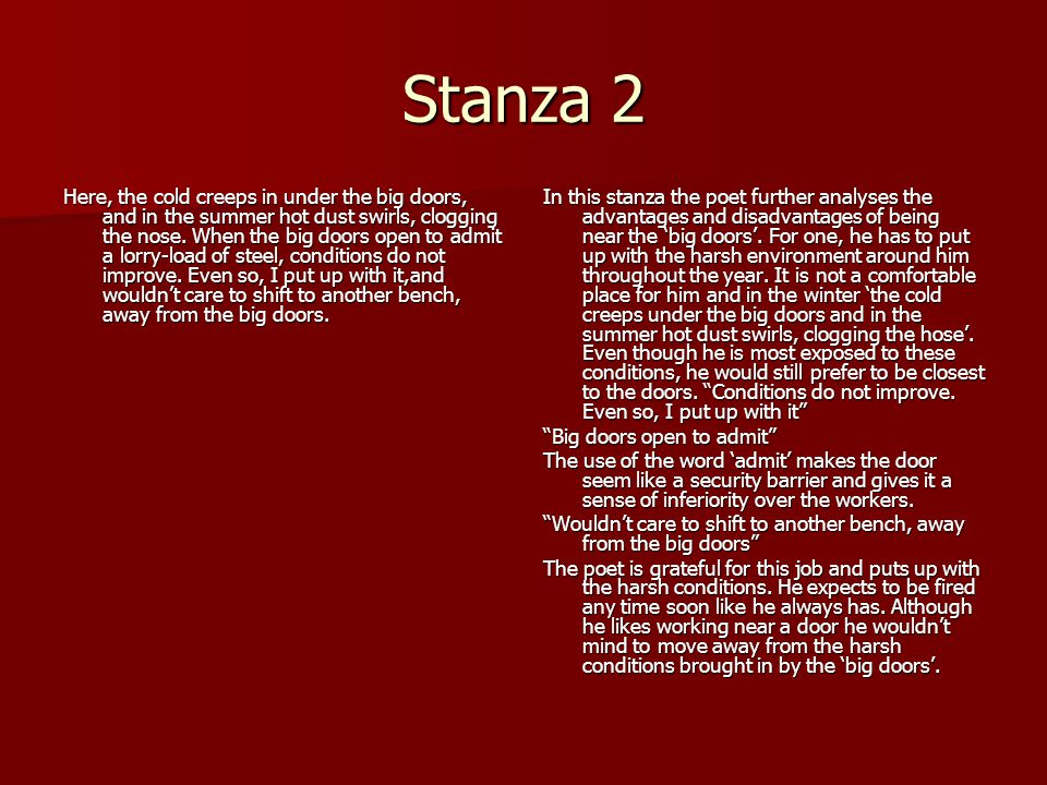 Stanza 2 Here, the cold creeps in under the big doors, and in the summer hot dust swirls, clogging the nose. When the big doors open to admit a lorry-