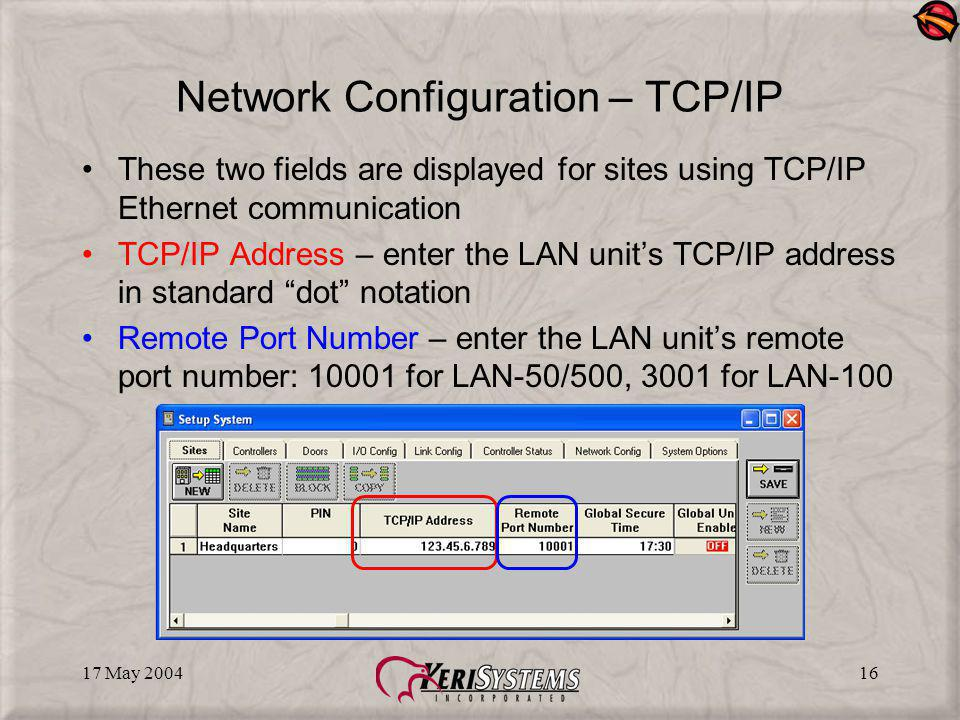 17 May 200416 Network Configuration – TCP/IP These two fields are displayed for sites using TCP/IP Ethernet communication TCP/IP Address – enter the LAN units TCP/IP address in standard dot notation Remote Port Number – enter the LAN units remote port number: 10001 for LAN-50/500, 3001 for LAN-100