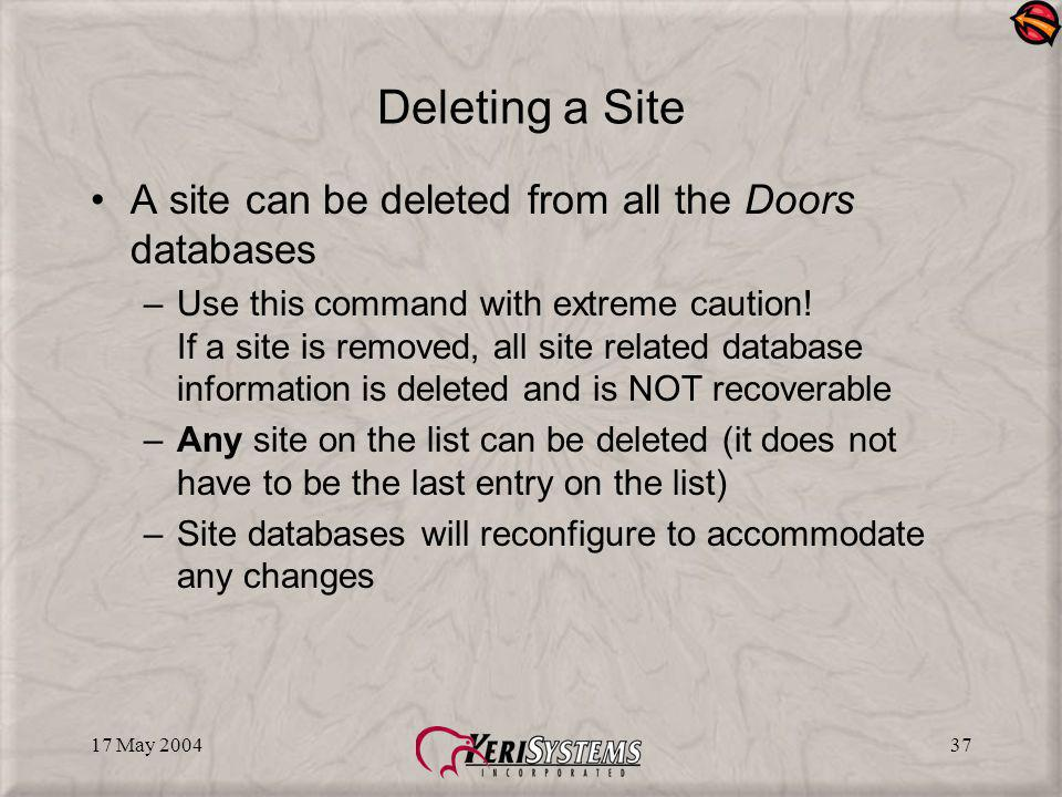 17 May 200437 Deleting a Site A site can be deleted from all the Doors databases –Use this command with extreme caution.