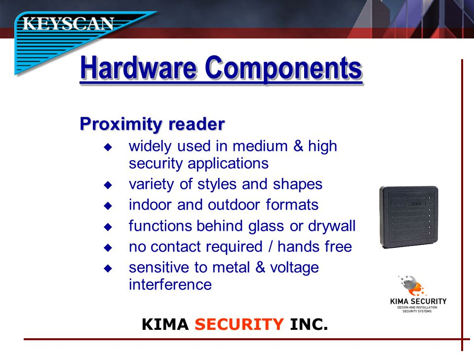 Proximity reader u widely used in medium & high security applications u variety of styles and shapes u indoor and outdoor formats u functions behind glass or drywall u no contact required / hands free u sensitive to metal & voltage interference Hardware Components KIMA SECURITY INC.