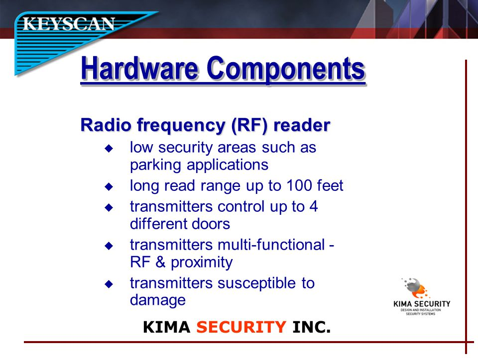 Radio frequency (RF) reader u low security areas such as parking applications long read range up to 100 feet u transmitters control up to 4 different doors u transmitters multi-functional - RF & proximity u transmitters susceptible to damage Hardware Components KIMA SECURITY INC.