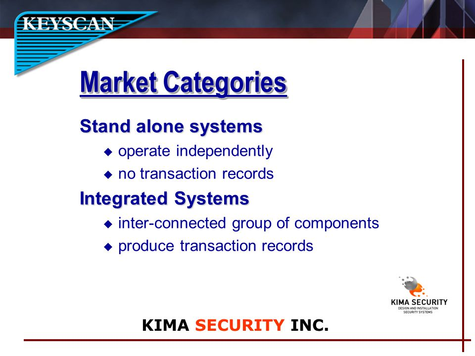 Market Categories Stand alone systems u operate independently u no transaction records Integrated Systems u inter-connected group of components u produce transaction records KIMA SECURITY INC.