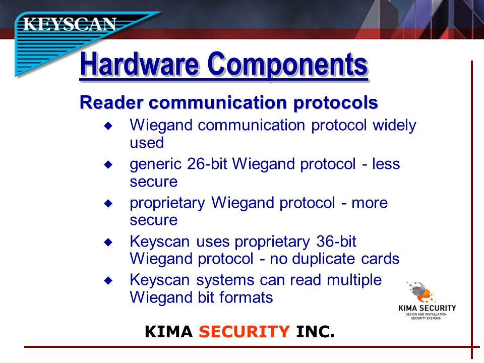 Reader communication protocols u Wiegand communication protocol widely used u generic 26-bit Wiegand protocol - less secure u proprietary Wiegand protocol - more secure u Keyscan uses proprietary 36-bit Wiegand protocol - no duplicate cards Keyscan systems can read multiple Wiegand bit formats Hardware Components KIMA SECURITY INC.